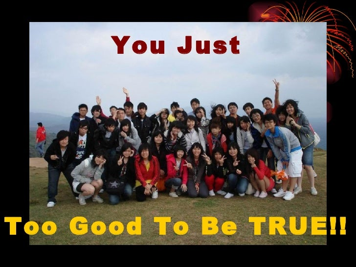 You Just Too Good To Be TRUE!!