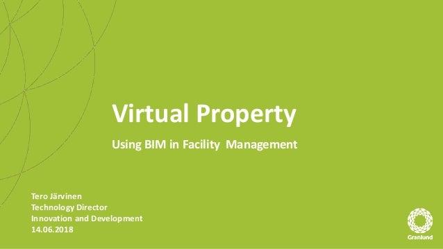 Virtual Property Using BIM in Facility Management Tero Järvinen Technology Director Innovation and Development 14.06.2018