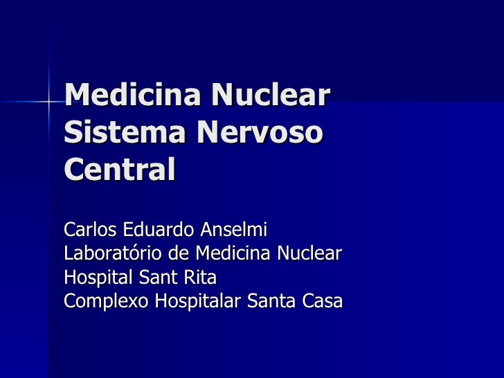 Medicina Nuclear Sistema Nervoso Central Carlos Eduardo Anselmi Laboratório de Medicina Nuclear Hospital Sant Rita Complex...