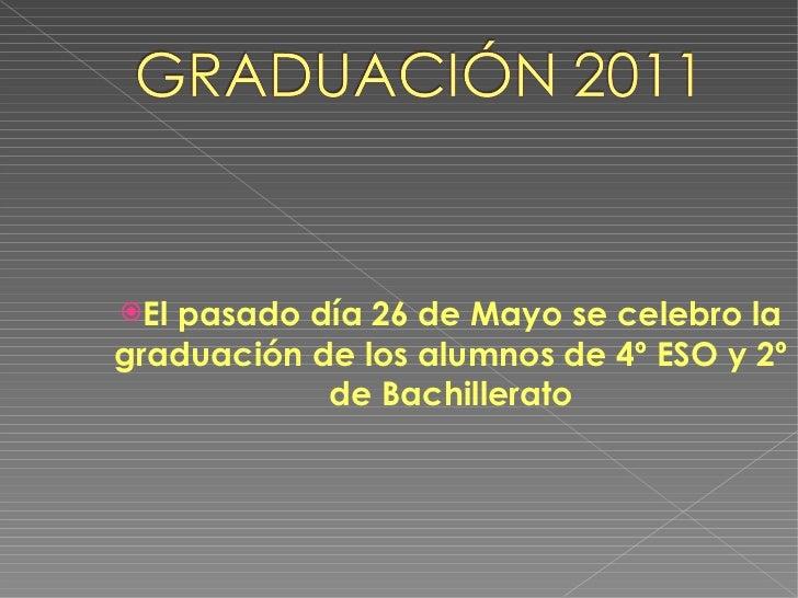 <ul><li>El pasado día 26 de Mayo se celebro la graduación de los alumnos de 4º ESO y 2º de Bachillerato </li></ul>