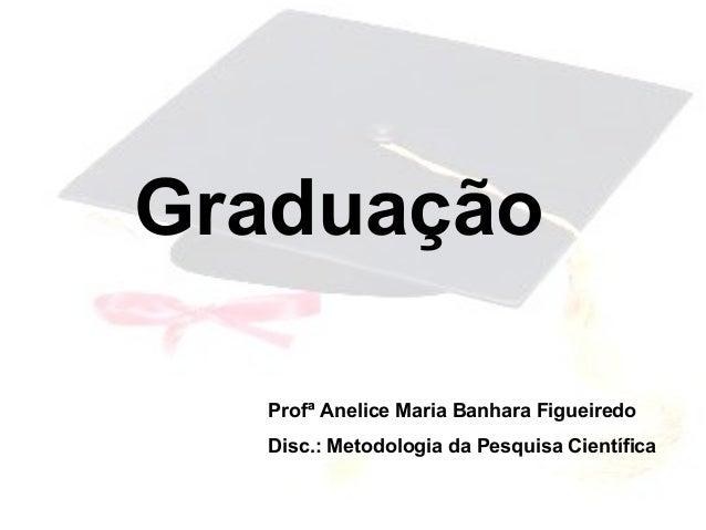 GraduaçãoProfª Anelice Maria Banhara FigueiredoDisc.: Metodologia da Pesquisa Científica