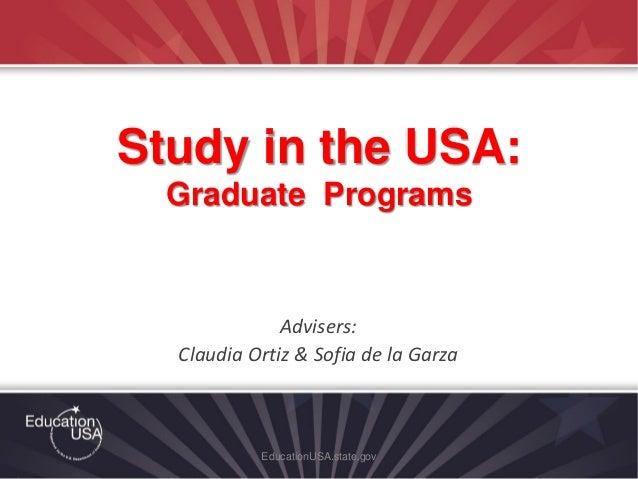 Advisers: Claudia Ortiz & Sofia de la Garza EducationUSA.state.gov Study in the USA: Graduate Programs
