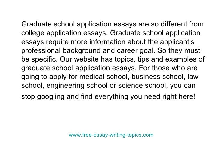 application essay to graduate school Graduate school application essay sample remember: when writing essays you want to be sure and answer all questions and/or include all information the graduate school has requested the following four examples are meant to be just that examples, you want your essay to be unique.
