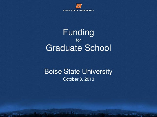 © 2012 Boise State University 1 Funding for Graduate School Boise State University October 3, 2013