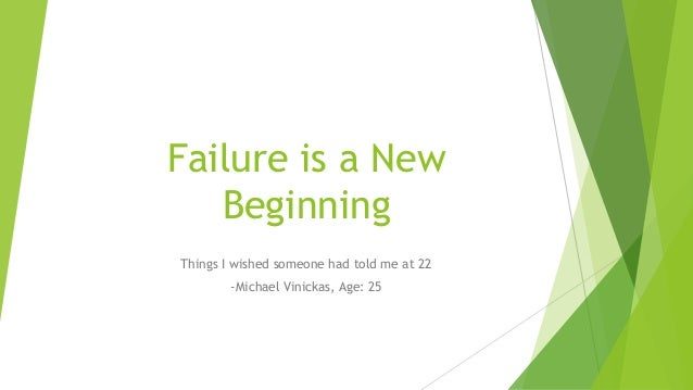Failure is a New Beginning Things I wished someone had told me at 22 -Michael Vinickas, Age: 25