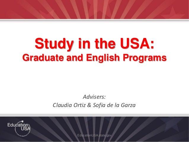 Advisers: Claudia Ortiz & Sofia de la Garza EducationUSA.state.gov Study in the USA: Graduate and English Programs