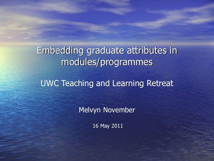 Embedding graduate attributes in    modules/programmesUWC Teaching and Learning Retreat         Melvyn November           ...