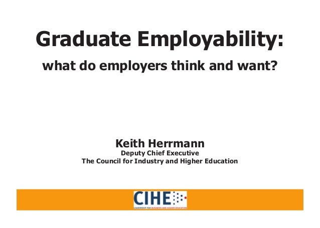 Graduate Employability: what do employers think and want? Keith Herrmann Deputy Chief Executive The Council for Industry a...