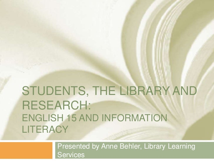 STUDENTS, THE LIBRARY ANDRESEARCH:ENGLISH 15 AND INFORMATIONLITERACY      Presented by Anne Behler, Library Learning      ...