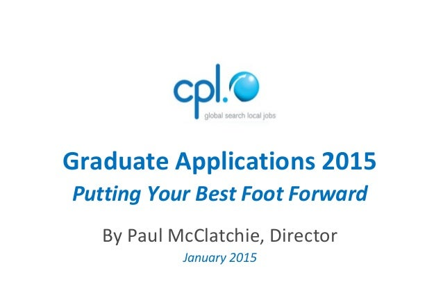 Graduate Applications 2015 Putting Your Best Foot Forward By Paul McClatchie, Director January 2015