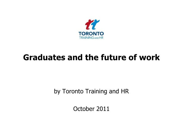 Graduates and the future of work<br />by Toronto Training and HR <br />October 2011<br />