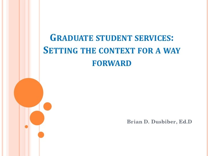 GRADUATE STUDENT SERVICES:SETTING THE CONTEXT FOR A WAY          FORWARD                 Brian D. Dusbiber, Ed.D
