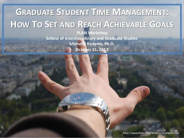 GRADUATE STUDENT TIME MANAGEMENT:HOW TO SET AND REACH ACHIEVABLE GOALS                        PLAN Workshop        School ...