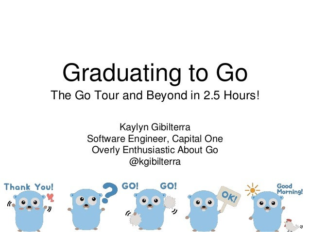Graduating to Go The Go Tour and Beyond in 2.5 Hours! Kaylyn Gibilterra Software Engineer, Capital One Overly Enthusiastic...