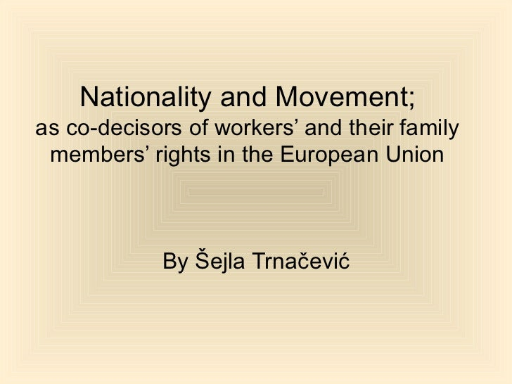 Nationality and Movement; as co-decisors of workers' and their family members' rights in the European Union By Šejla Trnač...