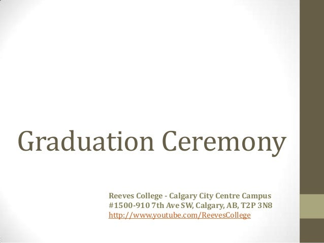 Graduation CeremonyReeves College - Calgary City Centre Campus#1500-910 7th Ave SW, Calgary, AB, T2P 3N8http://www.youtube...