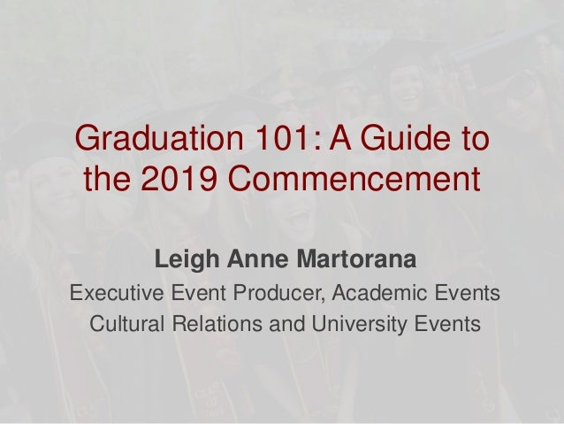 Graduation 101: A Guide to the 2019 Commencement Leigh Anne Martorana Executive Event Producer, Academic Events Cultural R...
