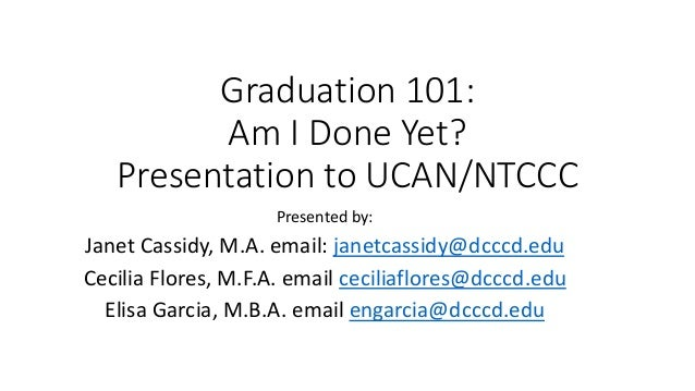 Graduation 101: Am I Done Yet? Presentation to UCAN/NTCCC Presented by: Janet Cassidy, M.A. email: janetcassidy@dcccd.edu ...