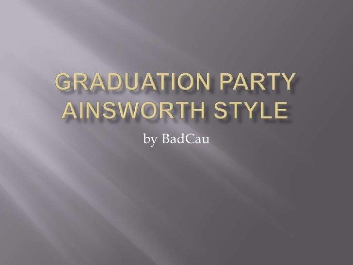 Graduation Party Ainsworth Style<br />by BadCau<br />