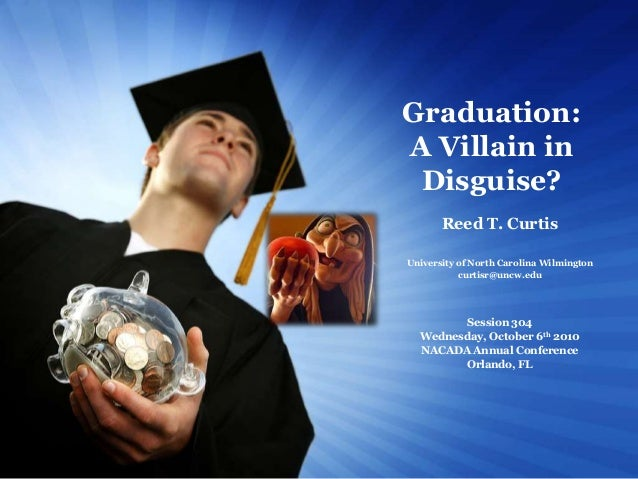 Graduation: A Villain in Disguise? Reed T. Curtis University of North Carolina Wilmington curtisr@uncw.edu  Session 304 We...