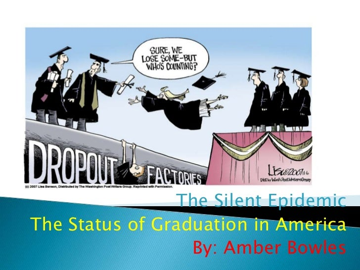 The Silent EpidemicThe Status of Graduation in America                  By: Amber Bowles