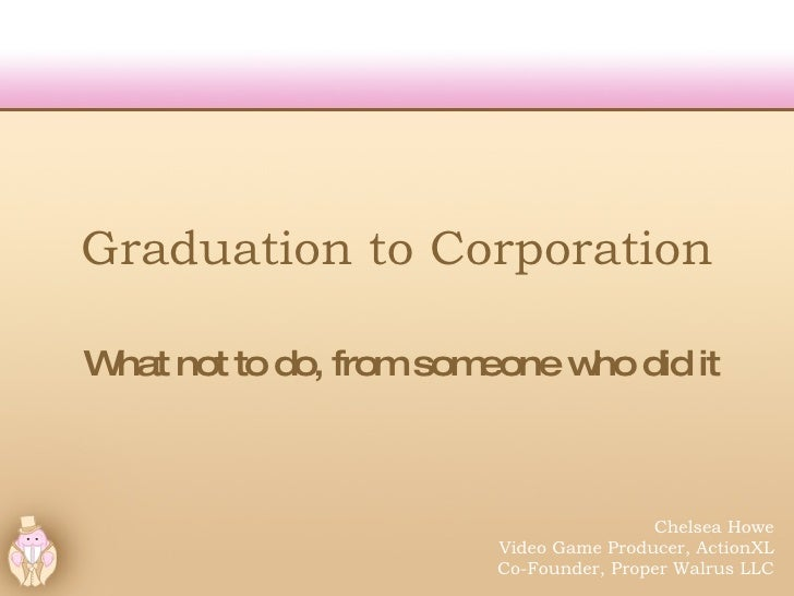 Graduation to Corporation What not to do, from someone who did it Chelsea Howe Video Game Producer, ActionXL Co-Founder, P...