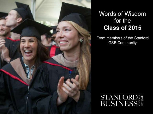 Words of Wisdom for the Class of 2015 From members of the Stanford GSB Community