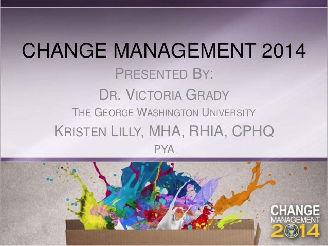 CHANGE MANAGEMENT 2014 PRESENTED BY: DR. VICTORIA GRADY THE GEORGE WASHINGTON UNIVERSITY KRISTEN LILLY, MHA, RHIA, CPHQ PYA
