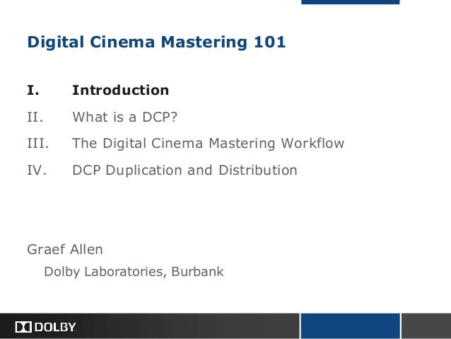 Digital Cinema Mastering 101I. IntroductionII. What is a DCP?III. The Digital Cinema Mastering WorkflowIV. DCP Duplication...