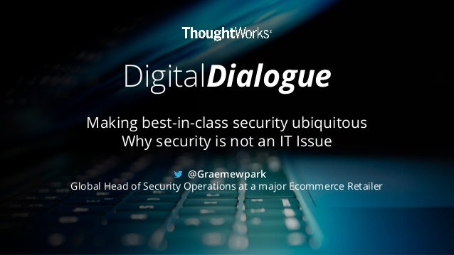 DigitalDialogue Making best-in-class security ubiquitous Why security is not an IT Issue @Graemewpark Global Head of Secur...