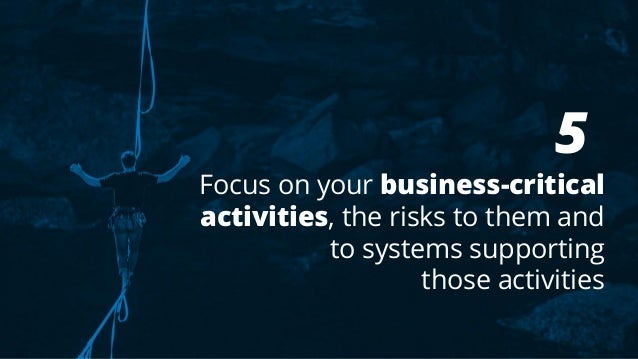 5 Focus on your business-critical activities, the risks to them and to systems supporting those activities