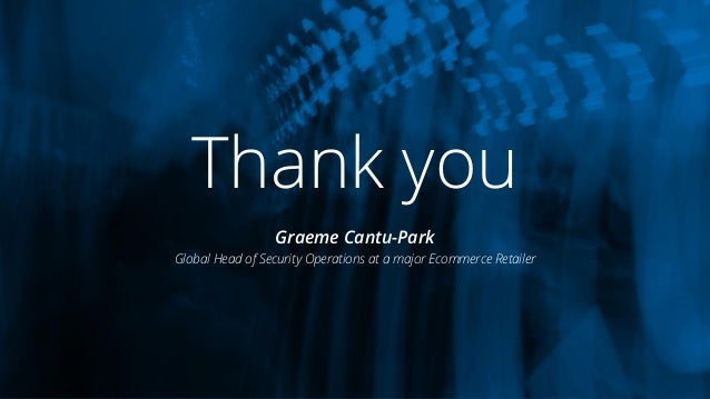 Graeme Cantu-Park Global Head of Security Operations at a major Ecommerce Retailer Thank you