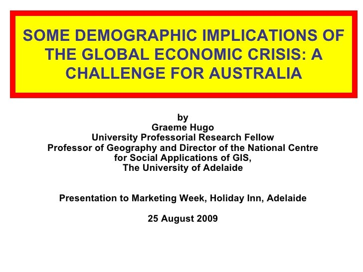 SOME DEMOGRAPHIC IMPLICATIONS OF THE GLOBAL ECONOMIC CRISIS: A CHALLENGE FOR AUSTRALIA <ul><li>by </li></ul><ul><li>Graeme...