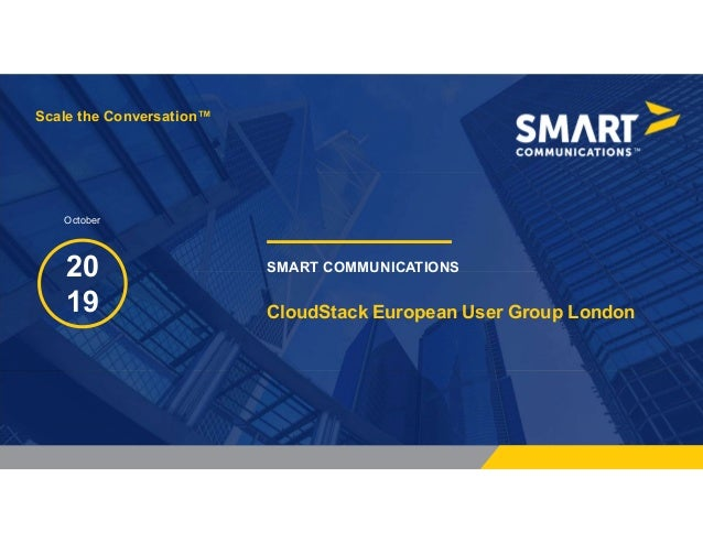 Scale the Conversation™ SMART COMMUNICATIONS20 19 Scale the Conversation™ October CloudStack European User Group London