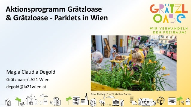 Aktionsprogramm Grätzloase & Grätzloase - Parklets in Wien Mag.a Claudia Degold Grätzloase/LA21 Wien degold@la21wien.at Fo...