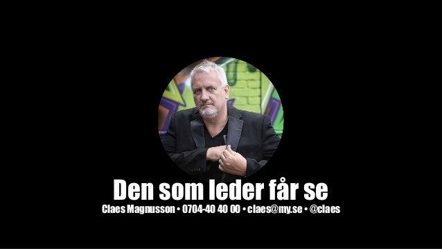 Den som leder får se Claes Magnusson • 0704-40 40 00• claes@my.se • @claes
