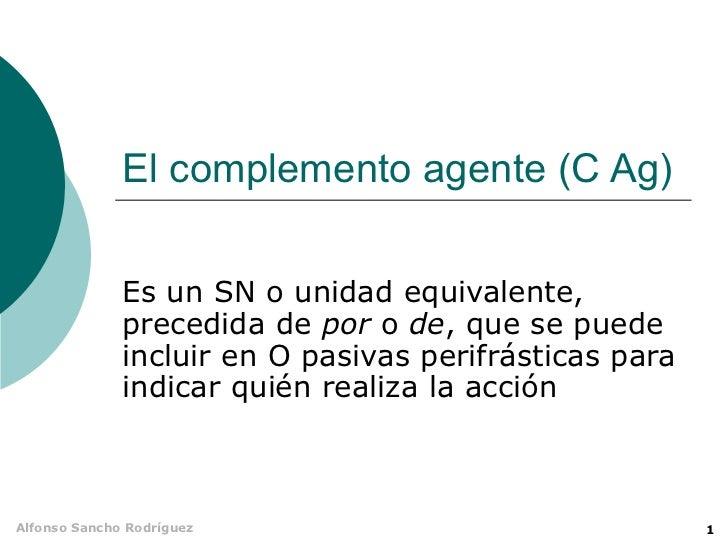 El complemento agente (C Ag)              Es un SN o unidad equivalente,              precedida de por o de, que se puede ...