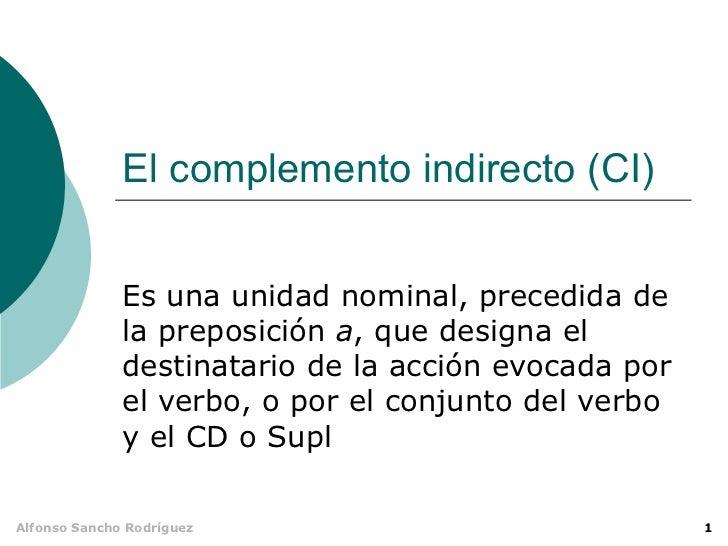 El complemento indirecto (CI)              Es una unidad nominal, precedida de              la preposición a, que designa ...