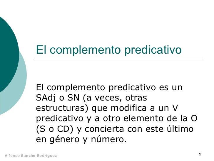 El complemento predicativo              El complemento predicativo es un              SAdj o SN (a veces, otras           ...