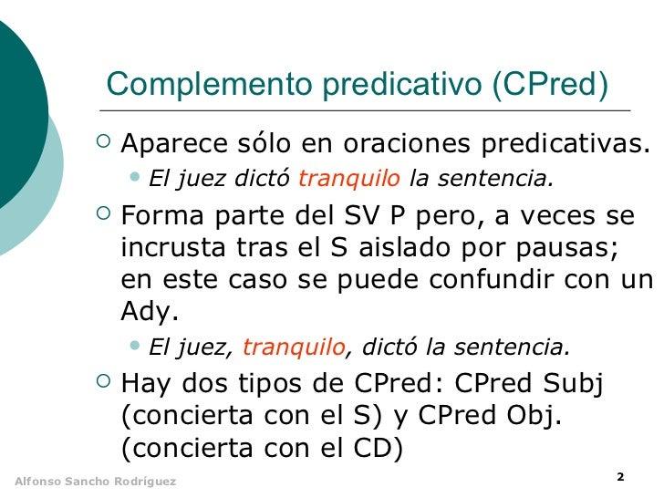 Complemento predicativo (CPred)              Aparece sólo en oraciones predicativas.                   El juez dictó tra...