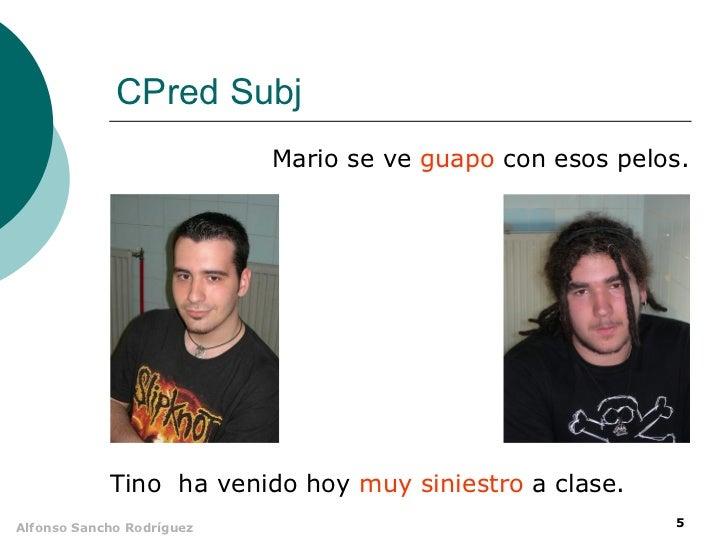 CPred Subj                           Mario se ve guapo con esos pelos.            Tino ha venido hoy muy siniestro a clase...