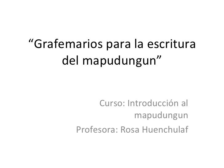 """ Grafemarios para la escritura del mapudungun"" Curso: Introducción al mapudungun Profesora: Rosa Huenchulaf"