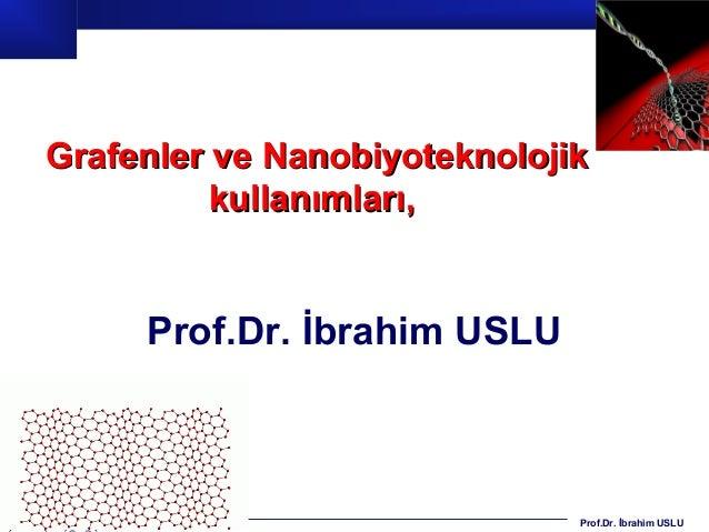 Prof.Dr. İbrahim USLU Grafenler ve NanobiyoteknolojikGrafenler ve Nanobiyoteknolojik kullanımları,kullanımları, Prof.Dr. İ...
