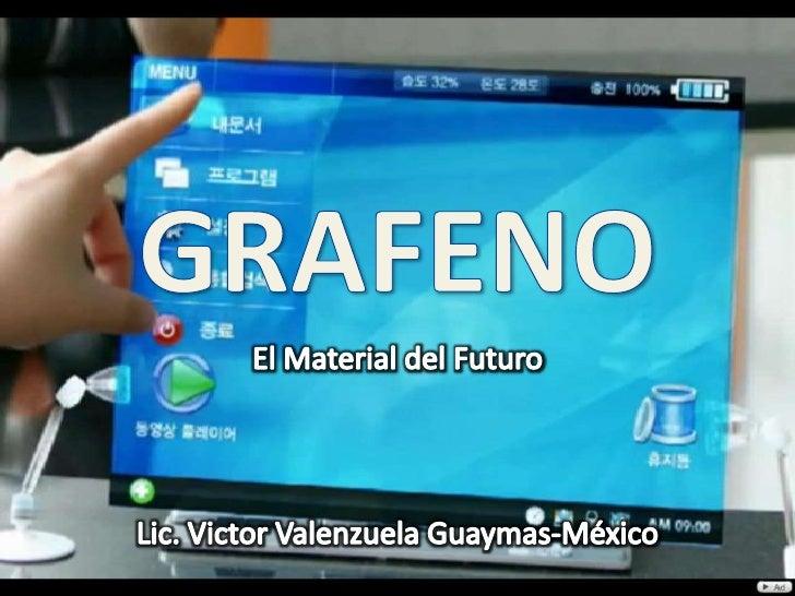 GRAFENO<br />El Material del Futuro<br />Lic. Victor Valenzuela Guaymas-México<br />