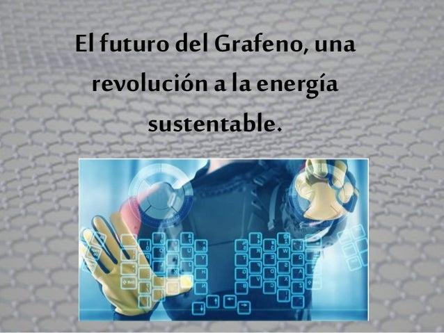 El futuro del Grafeno, una revolución a laenergía sustentable.