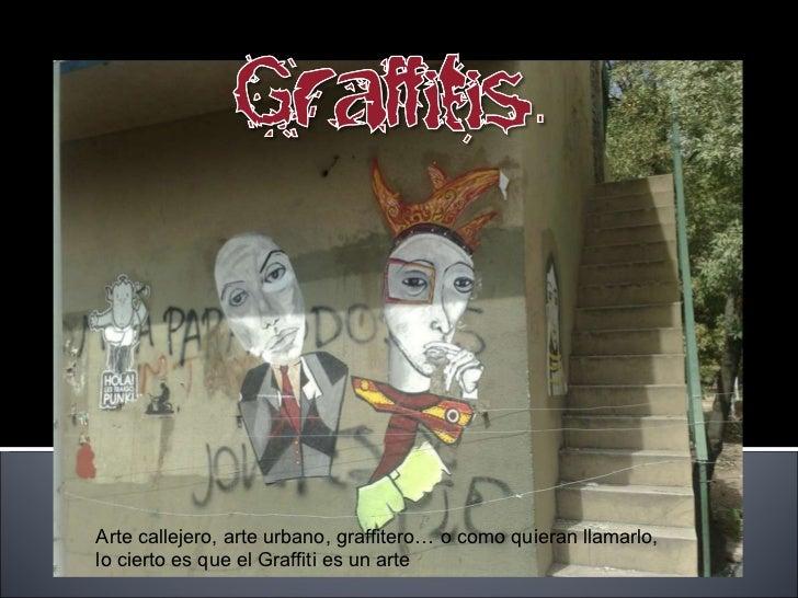 Arte callejero, arte urbano, graffitero… o como quieran llamarlo,  lo cierto es que el Graffiti es un arte