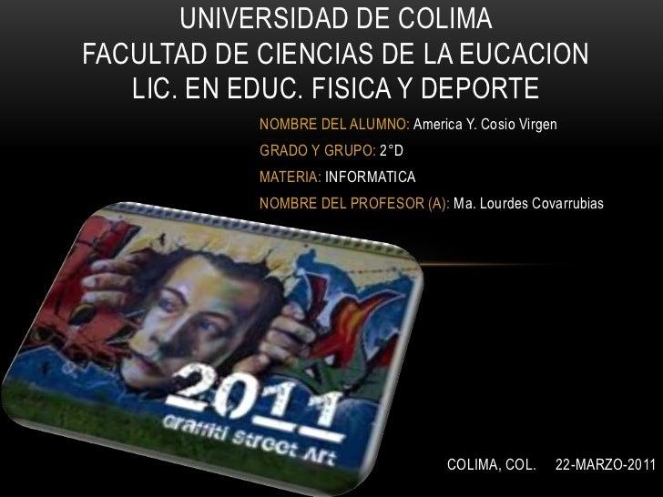 UNIVERSIDAD DE COLIMAFACULTAD DE CIENCIAS DE LA EUCACIONLIC. EN EDUC. FISICA Y DEPORTE<br />NOMBRE DEL ALUMNO: America Y. ...