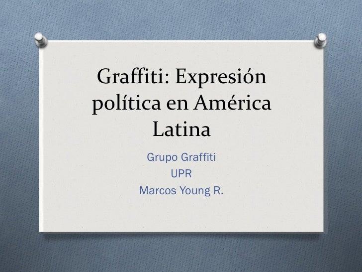 Graffiti: Expresión política en América Latina Grupo Graffiti UPR Marcos Young R.