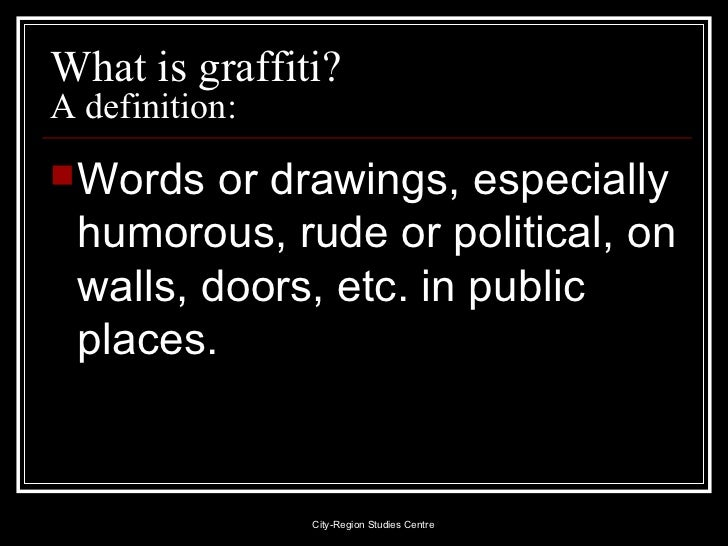What is graffiti?  A definition: <ul><li>Words or drawings, especially humorous, rude or political, on walls, doors, etc. ...