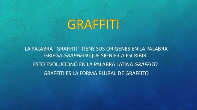 """LA PALABRA """"GRAFFITI"""" TIENE SUS ORÍGENES EN LA PALABRA GRIEGA GRAPHEIN QUE SIGNIFICA ESCRIBIR. ESTO EVOLUCIONÓ EN LA PALAB..."""